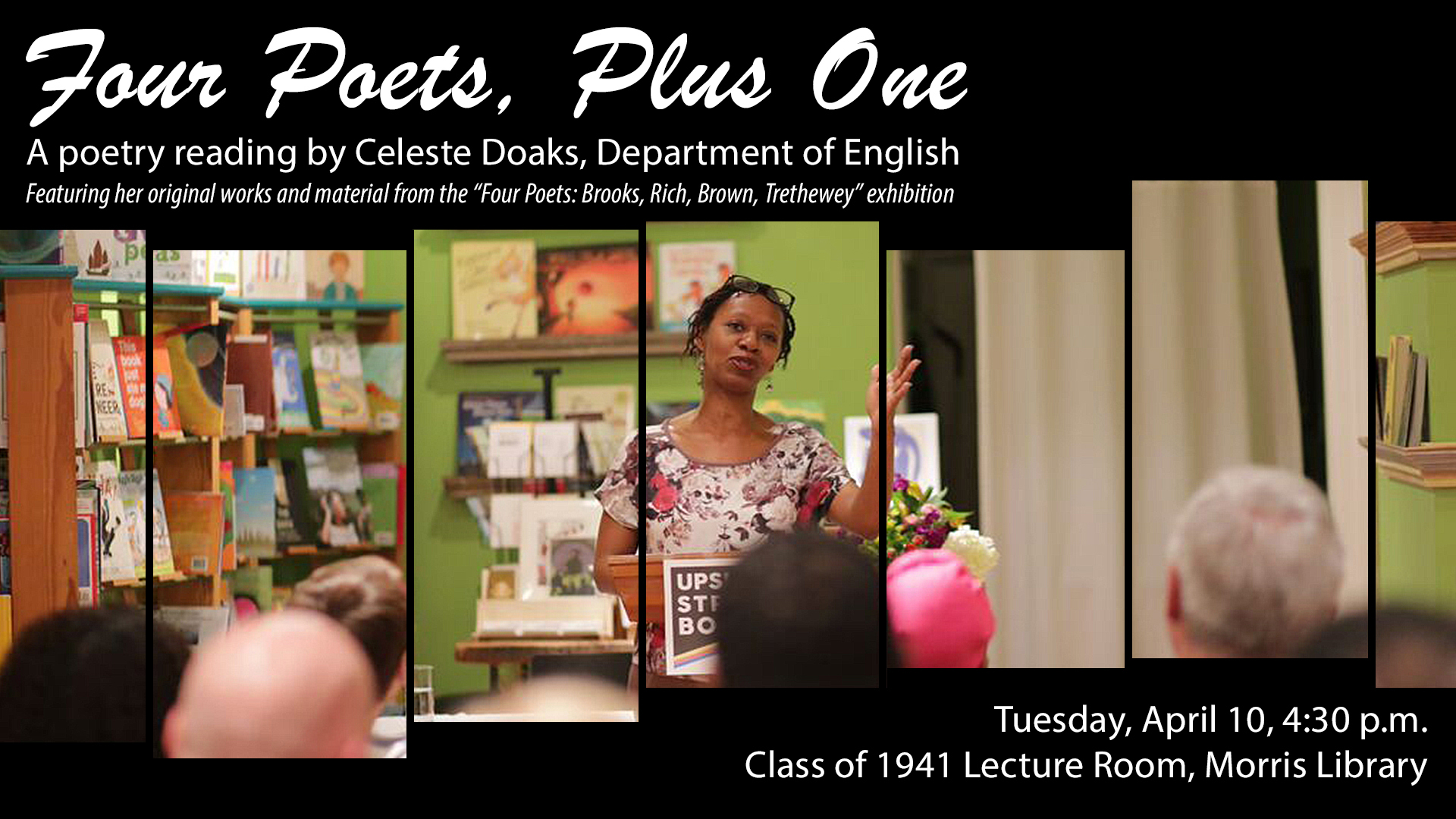 "Four Poets, Plus One, A poetry reading by Celeste Doaks, Department of English, featuring her original works and material from the ""Four Poets"" exhibition, April 10, 4:30p.m., Class of 1941 Lecture Room, Morris Library"
