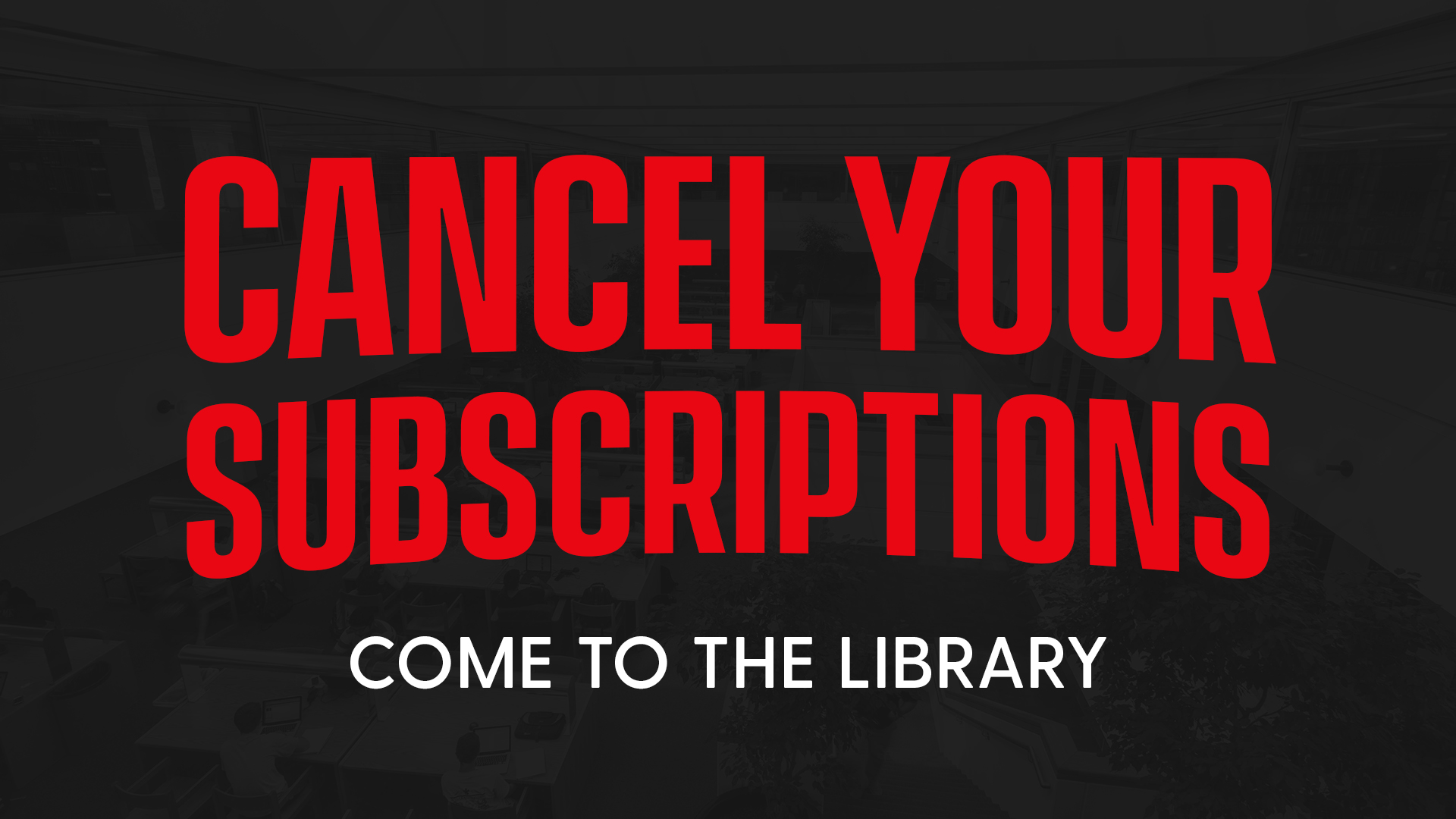 Cancel Your Subscriptions, Come to the Library
