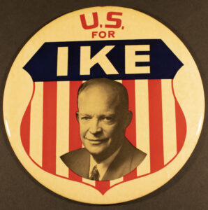 """A large button that reads """"U.S. for Ike"""" with a photo of Dwight Eisenhower on top of a blue heading and red and white stripes."""