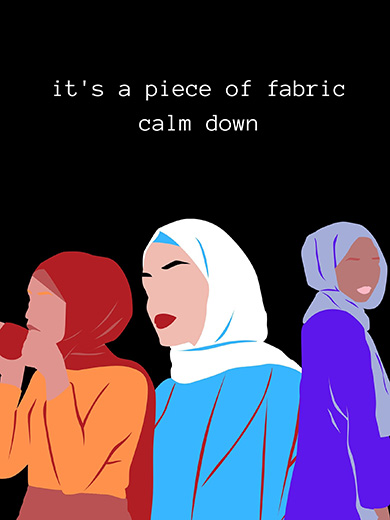 """An illustration of three women wearing hijabs. Each woman has a different skintone and is featured without any eyes. The background is black and the accompanying text reads, """"it's a piece of fabric, calm down"""""""