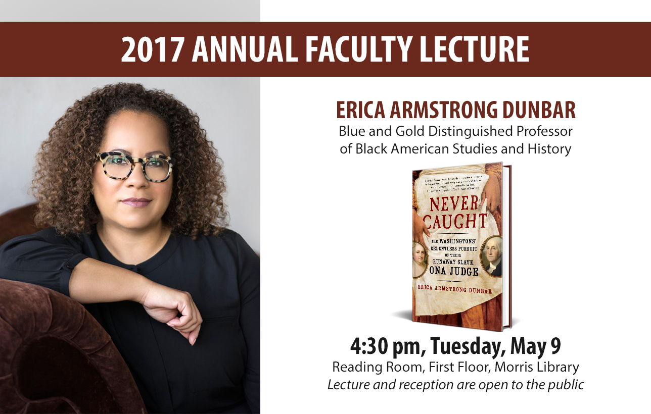 2017 Annual Faculty Lecture, Erica Armstrong Dunbar, Blue and Gold Distinguished Professor of Black American Studies and History, 4:30 pm, Tuesday, May 9, Reading Room, First Floor, Morris Library, Lecture and reception are open to the public, Erica Armstrong Dunbar to present 2017 Annual Faculty Lecture
