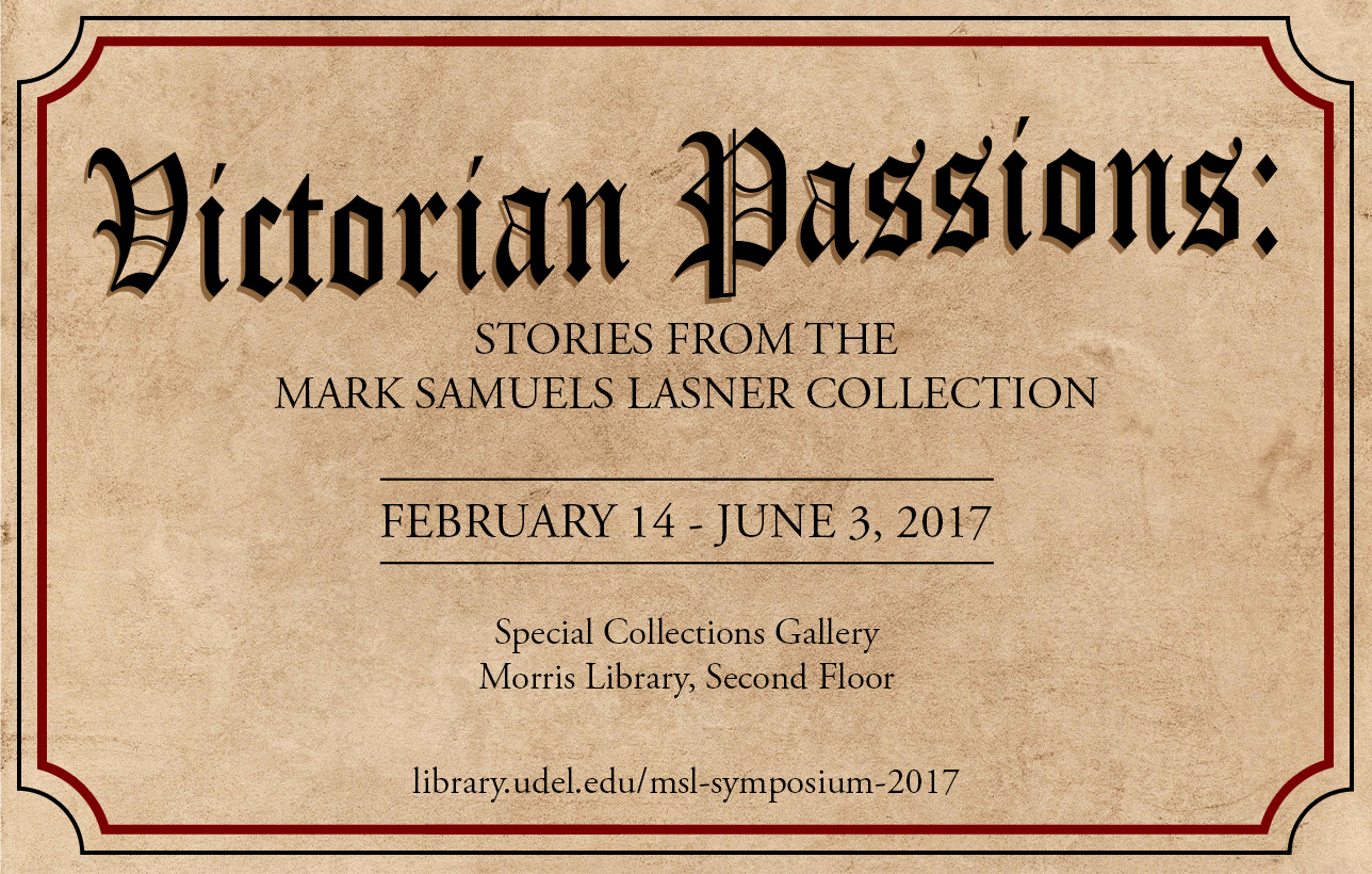 Victorian Passions: Stories from the Mark Samuels Lasner Collection.  February 14 - June 3, 2017.  Special Collection Gallery, Morris Library, Second Floor
