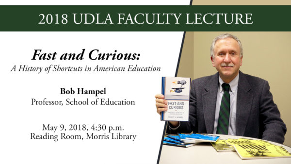 2018 UDLA Faculty Lecture, Fast and Curious: A History of Shortcuts in American Education, Bob Hampel, Professor, School of Education. May 9, 2018, 4:30 p.m., Reading Room, Morris Library