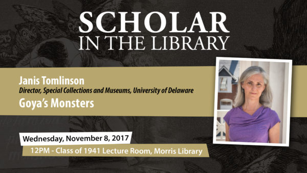 Scholar in the Library, Janis Tomlinson, Director, Special Collections and Museums, University of Delaware, Goya's Monsters, Wednesday, November 8, 2017, 12pm - Class of 1941 Lecture Room, Morris Library