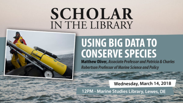 Scholar in the Library Series: Using Big Data to Conserve Species, Matthew Oliver, Associate Professor and Patricia & Charles Robertson Professor of Marine Science and Policy, Wednesday, March 14, 2018, 12 p.m., Marine Studies Library, Lewes. DE