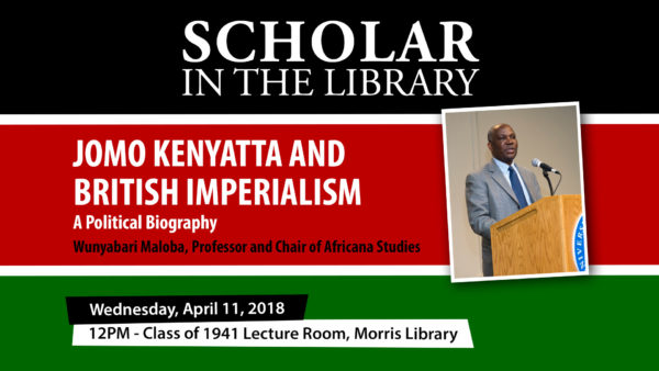 Scholar in the Library Series: Jomo Kenyatta and British Imperialism: A Political Biography, Wunyabari Maloba, Professor and Chair of Africana Studies, Wednesday, April 11, 2018, 12 p.m., Class of 1941 Lecture Room, Morris Library