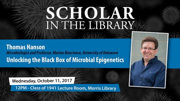 "Scholar in the Library, Thomas Hanson, Microbiologist and Professor, Marine Bioscience, University of Delaware, ""Unlocking the Black Box of Microbial Epigenetics"", Wednesday, October 11, 2017, 12pm - Class of 1941 Lecture Room, Morris Library"