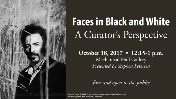 Faces in Black and White: A Curator's Perspective, October 18, 2017, 12:15 - 1p.m., Mechanical Hall Gallery, Presented by Stephen Petersen, Free and open to the public