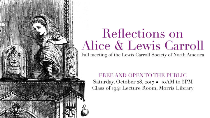 Reflections on Alice & Lewis Carroll: Fall meeting of the Lewis Carroll Society of North America, Free and open to the public, Saturday, October 28, 2018, 10am-5pm, Class of 1941 Lecture Room, Morris Library