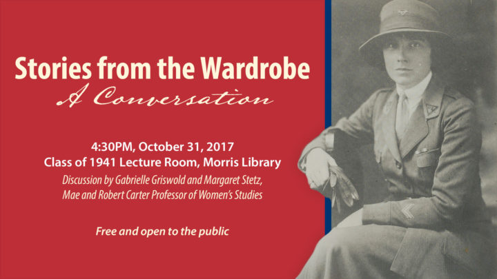Stories from the Wardrobe: A Conversation, 4:30pm, October 31, 2017, Class of 1941 Lecture Room, Morris Library, Discussion by Gabrielle Griswold and Margaret Stetz, Mae and Robert Carter Professor of Women's Studies, Free and open to the public