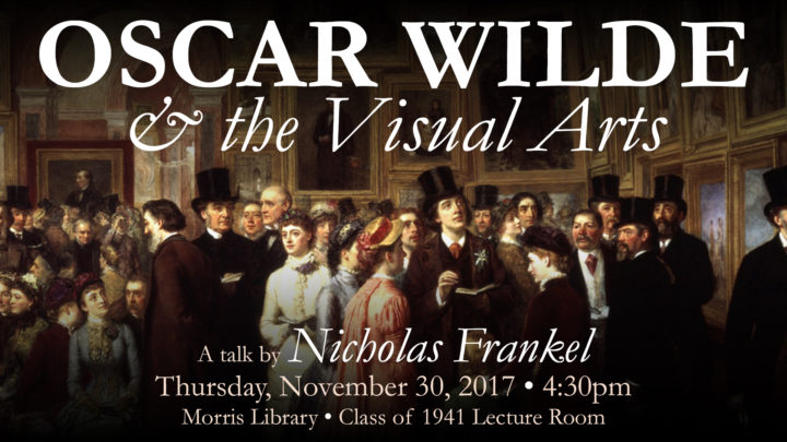 Oscar Wilde & the Visual Arts: A talk by Nicholas Frankel, Thursday, November 30, 2018, 4:30pm, Morris Library, Class of 1941 Lecture Room