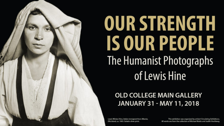 Our Strength is Our People: The Humanist Photographs of Lewis Hine, Old College Main Gallery, January 31 - May 11, 2018