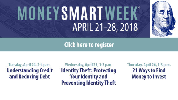 Money Smart Week, April 21-28, 2018. Click here to register. April 24: Understanding Credit and Reducing Debt. April 25: Identity Theft: Protecting Your Identity and Preventing Identity Theft. April 26: 21 Ways to Find Money to Invest.