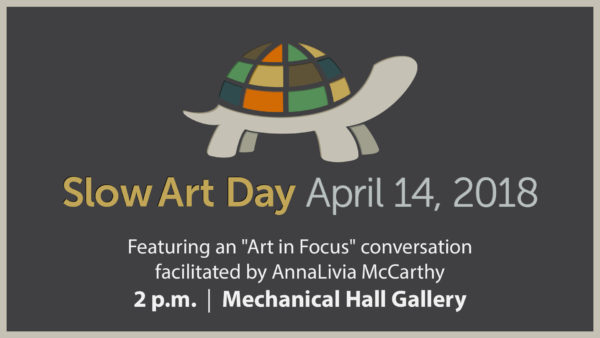 """Slow Art Day, April 14, 2018. Featuring an """"Art in Focus"""" conversation facilitated by AnnaLivia McCarthy, 2 p.m.. Mechanical Hall Gallery"""